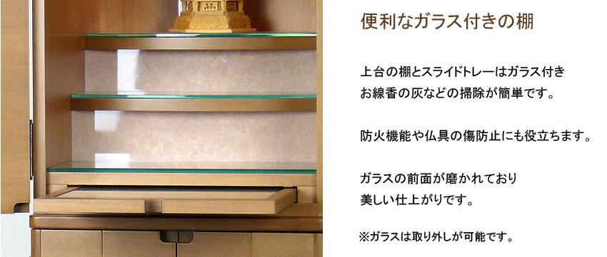 便利なガラス付きの棚 上台の棚とスライドトレーはガラス付き お線香の灰などの掃除が簡単です。防火機能や仏具の傷防止にも役立ちます。ガラスの前面が磨かれており、美しい仕上がりです。※ガラスは取り外しが可能です。