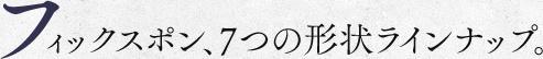 フィックスポン7つの形状ラインナップ