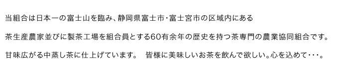 当組合は日本一の富士山を臨み、静岡県富士市・富士宮市区域内にある 茶生産農家並びに製茶工場を組合員とする60有余年の歴史を持つ茶専門の農業協同組合です。 甘味広がる中蒸し茶に仕上げています。 皆様に美味しいお茶を飲んで欲しい。心を込めて・・・。