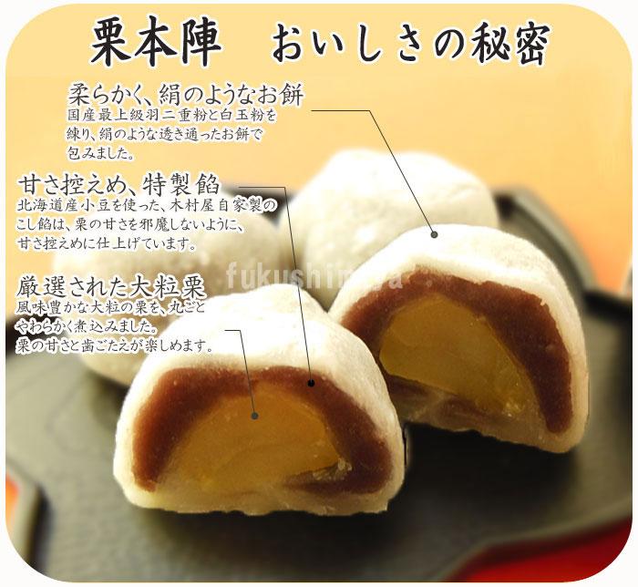 ◆栗本陣美味しさの秘密◆ ・柔らかく、絹のようなお餅…国産最上級羽二重粉と白玉粉を練り、絹のような透き通ったお餅で包みました。  ・甘さ控えめ、特製餡…北海道産小豆を使った、木村屋自家製のこし餡は、栗の甘さを邪魔しないように、甘さ控えめに仕上げています。  ・厳選された大粒栗…風味豊かな大粒の栗を、丸ごと柔らかく煮込みました。栗の甘さと歯ごたえが楽しめます。