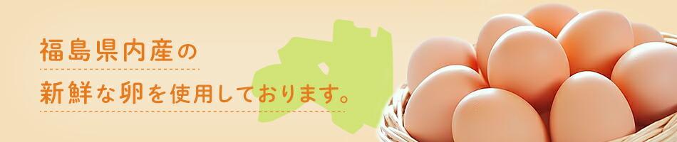 福島県内産の新鮮な卵を使用しております。