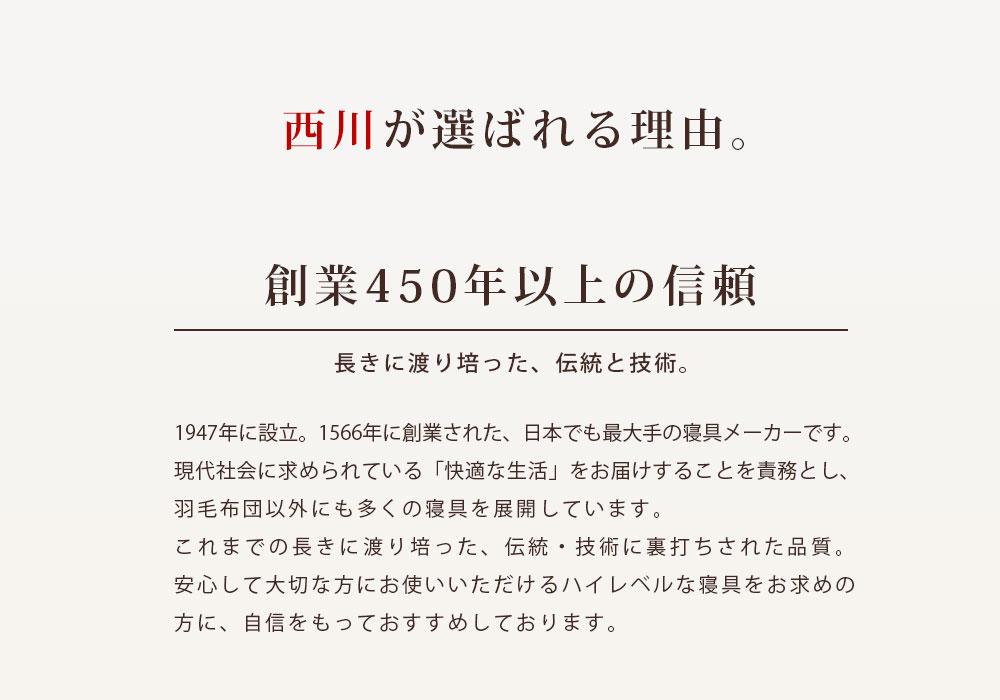 西川が選ばれる理由。創業450年以上の信頼 長きに渡り培った、伝統と技術。1947年に設立。1566年に創業された、日本でも最大手の寝具メーカーです。現代社会に求められている「快適な生活」をお届けすることを責務とし、羽毛布団以外にも多くの寝具を展開しています。これまでの長きに渡り培った、伝統・技術に裏打ちされた品質。安心して大切な方にお使いいただけるハイレベルな寝具をお求めの方に、自信をもっておすすめしております。
