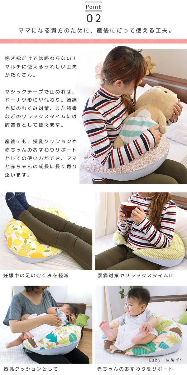 Point 02 ママになる貴方のために、産後にだって使える工夫。抱き枕だけでは終わらない!マルチに使えるうれしい工夫がたくさん。マジックテープで止めれば、ドーナツ形に早代わり。腰痛や脚のむくみ対策、また読書などのリラックスタイムには肘置きとして使えます。産後にも、授乳クッションや赤ちゃんのおすわりサポートとしての使い方ができ、ママと赤ちゃんの成長に長く寄り添います。妊娠中の足のむくみを軽減 腰痛対策やリラックスタイムに 授乳クッションとして 赤ちゃんのおすわりをサポート Baby:生後半年