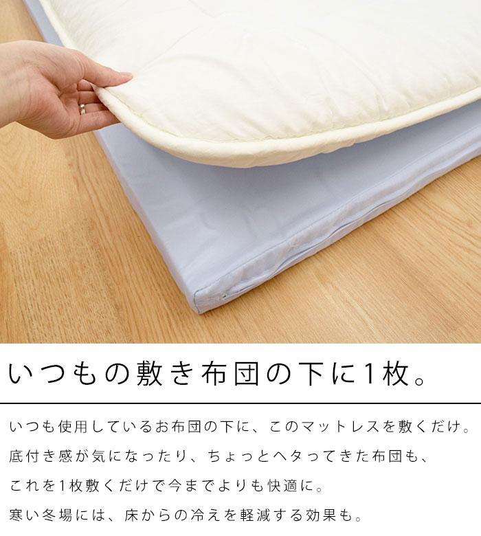 いつもの敷き布団の下に1枚。いつも使用しているお布団の下に、このマットレスを敷くだけ。底付き感が気になったり、ちょっとヘタってきた布団も、これを1枚敷くだけで今までよりも快適に。寒い冬場には、床からの冷えを軽減する効果も。