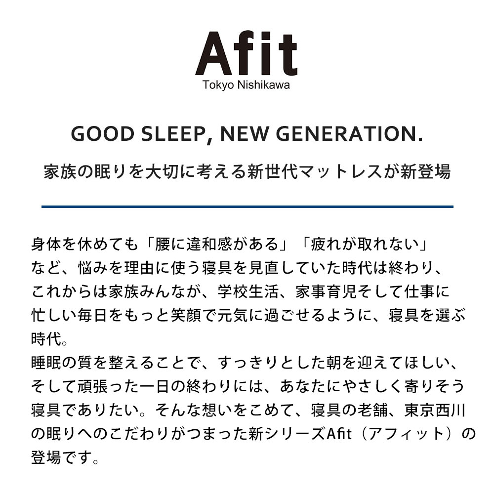 Afit Tokyo Nishikawa GOOD SLEEP, NEW GENERATION. 家族の眠りを大切に考える新世代マットレスが新登場 身体を休めても「腰に違和感がある」「疲れが取れない」など、悩みを理由に使う寝具を見直していた時代は終わり、これからは家族みんなが、学校生活、家事育児そして仕事に忙しい毎日をもっと笑顔で元気に過ごせるように、寝具を選ぶ時代。睡眠の質を整えることで、すっきりとした朝を迎えてほしい、そして頑張った一日の終わりには、あなたにやさしく寄りそう寝具でありたい。そんな想いをこめて、寝具の老舗、東京西川の眠りへのこだわりがつまった新シリーズAfit(アフィット)の登場です。