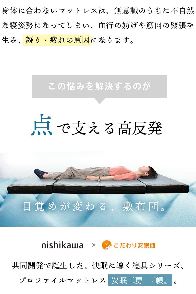 身体に合わないマットレスは、無意識のうちに不自然な寝姿勢になってしまい、血行の妨げや筋肉の緊張を生み、凝り・疲れの原因になります。この悩みを解決するのが 点で支える高反発 目覚めが変わる、敷布団。nishikawa×こだわり安眠館 共同開発で誕生した、快眠に導く寝具シリーズ、プロファイルマットレス安眠工房『帳』。
