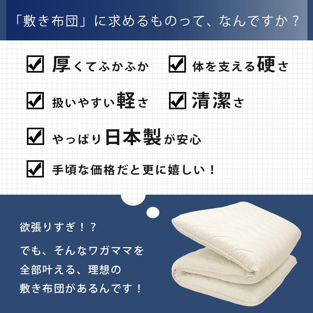 「敷き布団」に求めるものって、なんですか?厚くてふかふか 体を支える硬さ 扱いやすい軽さ 清潔さ やっぱり日本製が安心 手頃な価格だと更に嬉しい!欲張りすぎ!?でも、そんなワガママを全部叶える、理想の敷き布団があるんです!