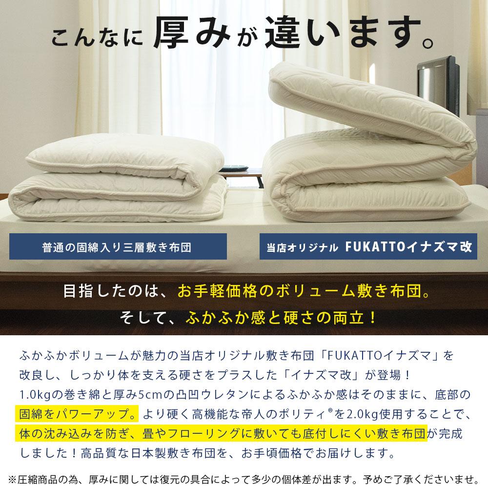 こんなに厚みが違います。普通の固綿入り三層敷き布団 当店オリジナル FUKATTO イナズマ改 目指したのは、お手軽価格のボリューム敷き布団。そして、ふかふか感と硬さの両立!ふかふかボリュームが魅力の当店オリジナル敷き布団「FUKATTOイナズマ」を改良し、しっかりと体を支える硬さをプラスした「イナズマ改」が登場!1.0kgの巻き綿と厚み5cmの凸凹ウレタンによるふかふか感はそのままに、底部の固綿をパワーアップ。より硬く高機能な帝人のポリティを2.0kg使用することで、体の沈み込みを防ぎ、畳やフローリングに敷いても底付しにくい敷き布団が完成しました!高品質な日本製敷き布団を、お手軽価格でお届けします。※圧縮商品の為、厚みに関しては復元の具合によって多少の個体差が出ます。予めご了承くださいませ。