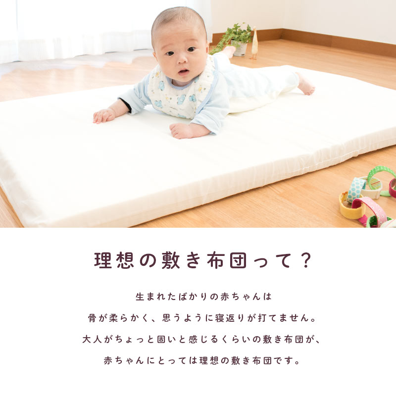 理想の敷き布団って?生まれたばかりの赤ちゃんは骨が柔らかく、思うように寝返りが打てません。大人がちょっと固いと感じるくらいの敷き布団が、赤ちゃんにとっては理想の敷き布団です。