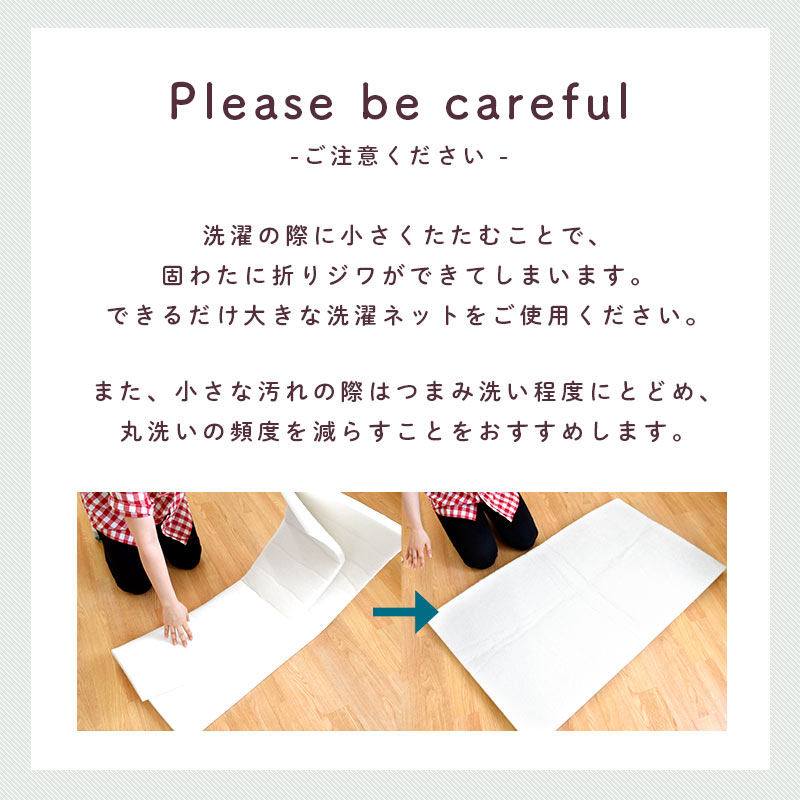 Please be careful ご注意ください 洗濯の際に小さくたたむことで固わたに折りジワができてしまいます。できるだけ大きな洗濯ネットをご使用ください。また、小さな汚れの際はつまみ洗い程度にとどめ、丸洗いの頻度を減らすことをおすすめします。