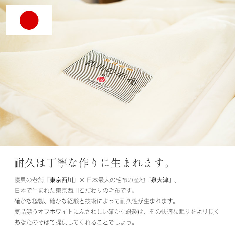 耐久は丁寧な作りに生まれます。寝具の老舗「東京西川」×日本最大の毛布の産地「泉大津」。日本で生まれた東京西川こだわりの毛布です。確かな縫製、確かな経験と技術によって耐久性が生まれます。気品漂うオフホワイトにふさわしい確かな縫製は、その快適な眠りをより長くあなたのそばで提供してくれることでしょう。