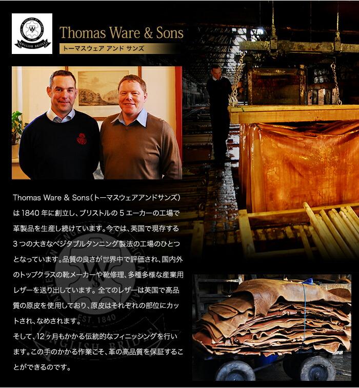 Thomas Ware & Sonsは1840年に創立し、ブリストルの5エーカの工場で革製品を生産し続けています。今では、英国で現存する3つの大きなベジタブルタンニング製法の工場のひとつとなっています。品質の良さが世界中で評価され、国内外のトップクラスの靴メーカーや靴修理、多種多様な産業用レザーを送り出しています。全てのレザーは英国で高品質の原皮を使用しており、原皮はそれぞれの部位にカットされ、なめされます。そして、12ヶ月もかかる伝統的なフィニッシングを行います。この手のかかる作業こそ、革の高品質を保証することができるのです。