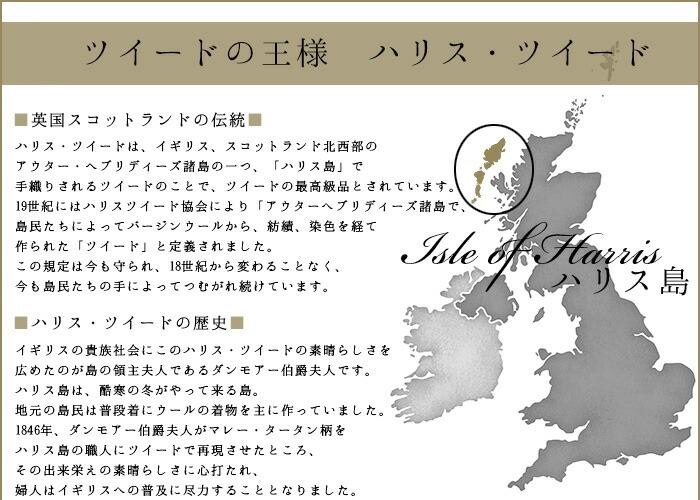 ハリスツイードとは 英国スコットランドの伝統が生まれる大地 ハリス・ツイードは、イギリス、スコットランド北西部のアウター・ヘブリディーズ諸島の一つ、「ハリス島」で手織りされるツイードのことで、ツイードの最高級品とされています。<BR> 19世紀にはハリスツイード協会により「アウターへブリディーズ諸島で、島民たちによってバージンウールから、紡績、染色、を経て作られた「ツイード」と定義されました。この規定は今も守られ、18世紀から変わることなく、今も島民たちの手によってつむがれ続けています。ハリスツイードの歴史 イギリスの貴族社会にこのハリス/ツイードの素晴らしさを広めたのが島の領主夫人であるダンモアー伯爵夫人です。ハリス島は酷寒の冬がやってくる島。地元の島民は普段着にウールの着物を主に作っていました。1846年、ダンモアー伯爵夫人がマレー・タータン柄をハリス島の職人にツイードで再現させたところ、その出来栄えの素晴らしさに心打たれ、夫人はイギリスへの普及に尽力することとなりました。