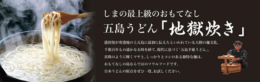 島の最上級のおもてなし 五島うどん「地獄炊き」遣唐使が寄港地の上五島に最初に伝えたといわれている大陸の麺文化。千数百年もの遥かなる時を経て、現代に息づく「五島手延うどん」。真珠のように輝くツヤと、しっかりとコシのある独特な麺は、おもてなしの島ならではのソウルフードです。日本うどんの原点をぜひ一度、お試しください。