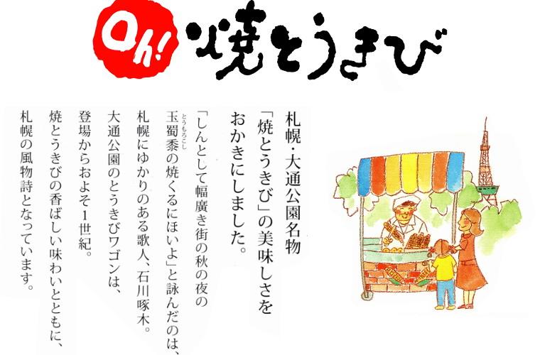 「しんとして幅廣き街の秋の夜の玉蜀黍(とうもろこし)の焼くるにほいよ」と詠んだのは、札幌にゆかりのある歌人、石川啄木。大通公園のとうきびワゴンは、登場からおよそ1世紀。焼とうきびの香ばしい味わいとともに、札幌の風物詩となっています。
