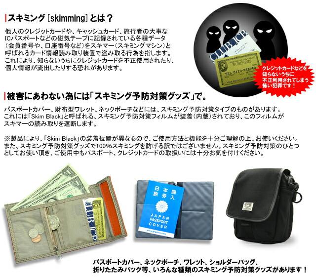 スキミングとは?他人のクレジットカードやキャ ッシュカード、旅行者の大事なICパスポートなどの磁気テープに記録されている各種データをスキマーと呼ばれるカード情報読 み取り装置で盗み取る行為を指します。これにより、知らないうちにクレジットカードを不正使用されたり、個人情報が流出したり する恐れがあります。被害にあわない為には「スキミング予防対策グッズ」で。