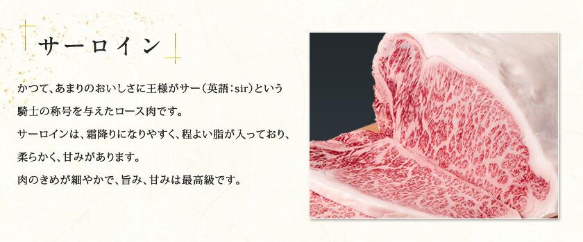 かつて、あまりのおいしさに王様がサー(英語:sir)という騎士の称号を与えたロース肉です。サーロインは、霜降りになりやすく、程よい脂が入っており、柔らかく、甘みがあります。肉のきめが細やかで、旨み、甘みは最高級です。