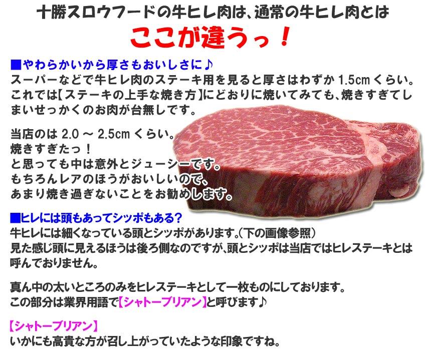 ■やわらかいから厚さもおいしさに♪スーパーなどで牛ヒレ肉のステーキ用を見ると厚さはわずか1.5cmくらい。これでは【ステーキの上手な焼き方】に従って焼いてみても焼きすぎてしまいせっかくのお肉が台無しです。牛とろ屋のは2〜2.5cmくらい。焼きすぎたっ!と思っても中は意外とジューシーです。もちろんレアのほうがおいしいのであまり焼き過ぎないことをお勧めしますが。 ■ヒレには頭もあってシッポもある?牛ヒレには細くなっている頭とシッポがあります。見た感じ頭に見えるほうは後ろ側なのですが、頭とシッポは牛とろ屋ではヒレステーキとは呼んでおりません。 真ん中の太いところのみをヒレステーキとして一枚ものにしております。この部分は業界用語で【シャトーブリアン】と呼びます♪ 【シャトーブリアン】いかにも高貴な方が召し上がっていたような印象ですね。