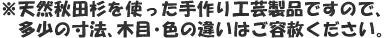 ※職人が一つ一つ丹念に仕上げました。天然秋田杉を使った手作り工芸製品ですので、多少の寸法、木目・色の違いはご容赦ください。