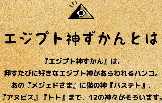 「エジプト神ずかん」は、押すたびに好きなエジプト神があらわれるハンコ。あの「メジェドさま」に猫の神「バステト」、「アヌビス」「トト」まで、12の神々がそろいます。