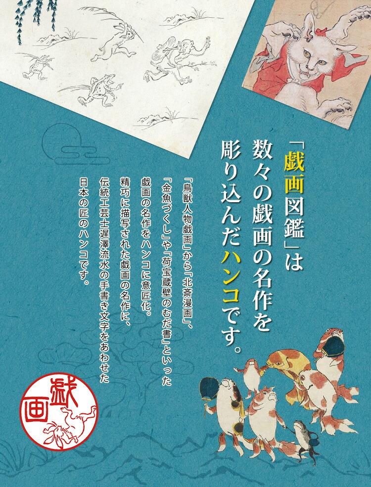 「戯画図鑑」は 数々の戯画の名作を 彫り込んだハンコです。「鳥獣人物戯画」から「北斎漫画」、「金魚づくし」や「荷宝蔵壁のむだ書」といった戯画の名作をハンコに意匠化。精巧に描写された戯画の名作に、伝統工芸士遅澤流水の手書き文字をあわせた日本の匠のハンコです。