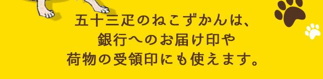 五十三疋のねこずかんは、銀行へのお届け印や荷物の受領印にも使えます。