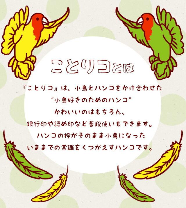 『ことりコ』は、小鳥とハンコをかけ合わせた 小鳥好きのためのハンコ  かわいいのはもちろん、銀行印や認め印など普段使いもできます。  ハンコの枠がそのまま小鳥になった いままでの常識をくつがえすハンコです。
