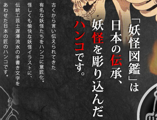 「妖怪図鑑」は 日本の伝承、 妖怪を彫り込んだ ハンコです。古くから言い伝えられてきた有名な妖怪たちをハンコに意匠化。怪しくも愉快な妖怪イラストに、伝統工芸士遅澤流水の手書き文字をあわせた日本の匠のハンコです。