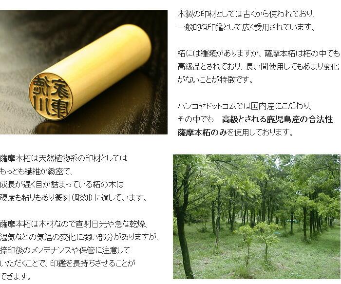 木製の印材としては古くから使われており、一般的な印鑑として広く愛用されています。薩摩本柘は天然植物系の印材としてはもっとも繊維が緻密で、成長が遅く目が詰まっている柘の木は硬度も粘りもあり篆刻(彫刻)に適しています。