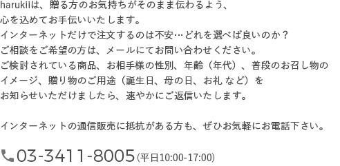 harukiiは、贈る方のお気持ちがそのまま伝わるよう、心を込めてお手伝いいたします。インターネットだけで注文するのは不安…どれを選べば良いのか? ご相談をご希望の方は、メールにてお問い合わせください。ご検討されている商品、お相手様の性別、年齢(年代)、普段のお召し物の イメージ、贈り物のご用途(誕生日、母の日、お礼 など)を お知らせいただけましたら、速やかにご返信いたします。インターネットの通信販売に抵抗がある方も、ぜひお気軽にお電話下さい。
