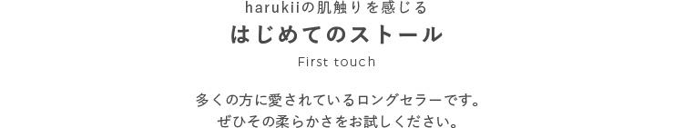 harukiiの肌触りを感じるはじめてのストール First touch 多くの方に愛されているロングセラーです。ぜひその柔らかさをお試しください。