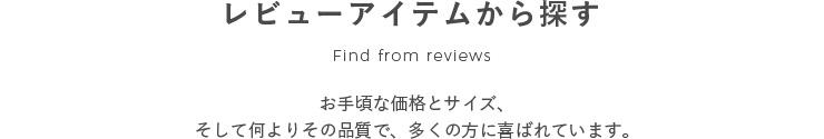 レビューアイテムから探す Find from reviews お手頃な価格とサイズ、そして何よりその品質で、多くの方に喜ばれています。