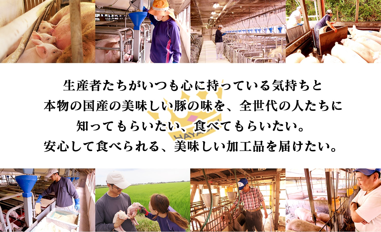 生産者たちがいつも心に持っている気持ちと本物の国産の美味しい豚の味を、全世代の人たちに知ってもらいたい、食べてもらいたい。安心して食べられる、美味しい加工品を届けたい。