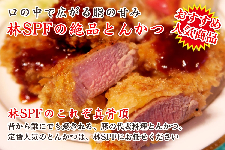 おすすめ商品:口の中で広がる脂の甘み林SPFの絶品とんかつ:林SPFのこれぞ真骨頂:昔から誰にでも愛される、豚の代表料理とんかつ。定番人気のとんかつは、林SPFにお任せください