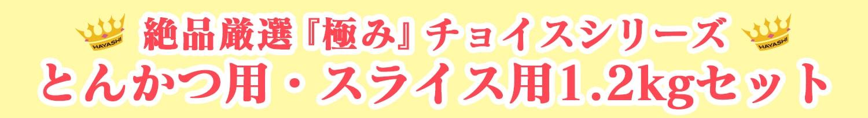 絶品厳選『極み』チョイスシリーズ とんかつ用・スライス用1.2kgセット
