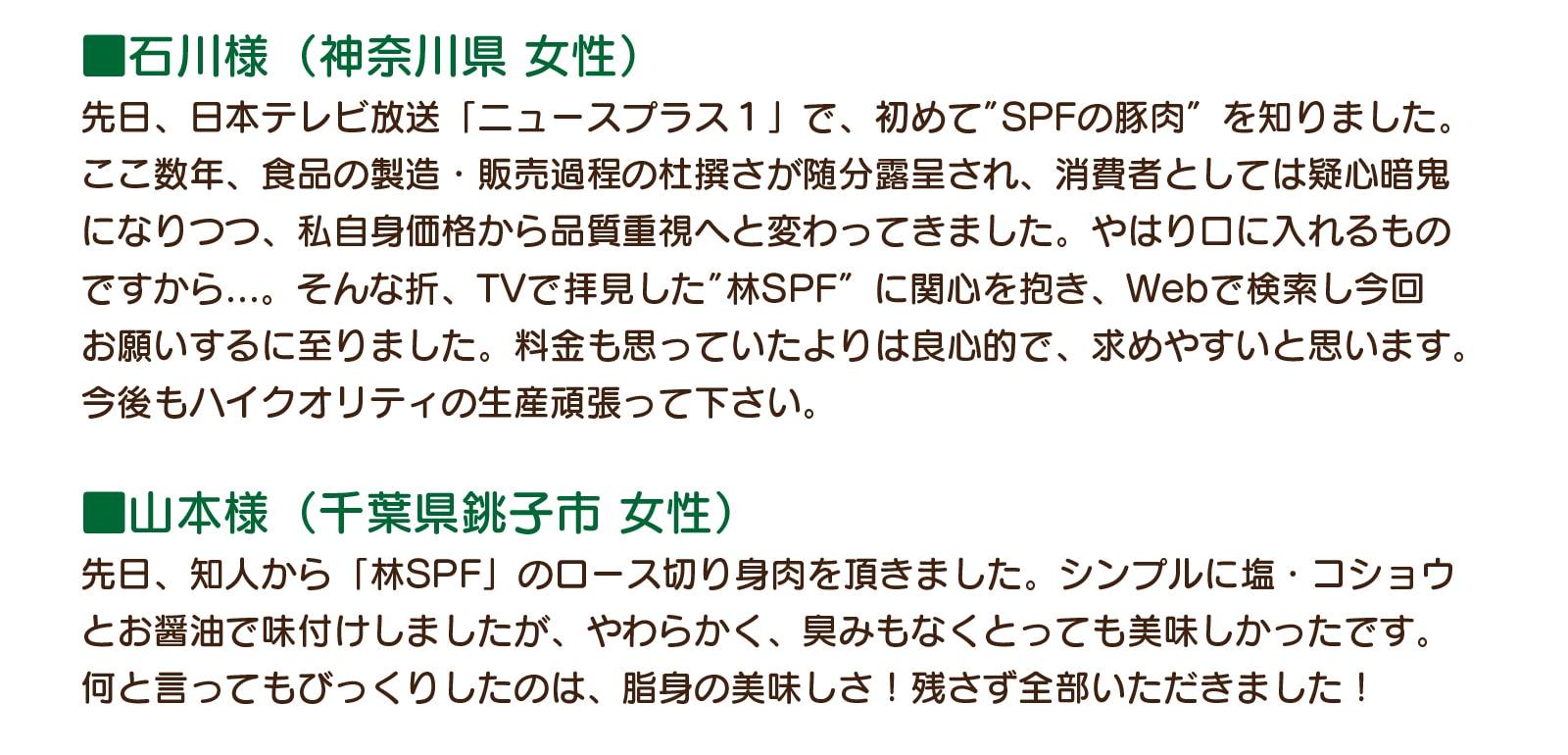 """石川様(神奈川県 女性):先日、日本テレビ放送「ニュースプラス1」で、初めて""""SPFの豚肉""""を知りました。ここ数年、食品の製造・販売過程の杜撰さが随分露呈され、消費者としては疑心暗鬼になりつつ、私自身価格から品質重視へと変わってきました。やはり口に入れるものですから...。そんな折、TVで拝見した""""林SPF""""に関心を抱き、Webで検索し今回お願いするに至りました。料金も思っていたよりは良心的で、求めやすいと思います。今後もハイクオリティの生産頑張って下さい。山本様(千葉県銚子市 女性):先日、知人から「林SPF」のロース切り身肉を頂きました。シンプルに塩・コショウとお醤油で味付けしましたが、やわらかく、臭みもなくとっても美味しかったです。何と言ってもびっくりしたのは、脂身の美味しさ!残さず全部いただきました!"""