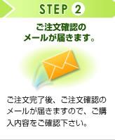 STEP2 ご注文確認のメールが届きます。 ご注文完了後、ご注文確認のメールが届きますので、ご購入内容をご確認下さい。