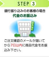 STEP3 銀行振り込みのお客様の場合:代金のお振込み ご注文確認のメールが届いてから7日以内に商品代金をお振込み下さい。