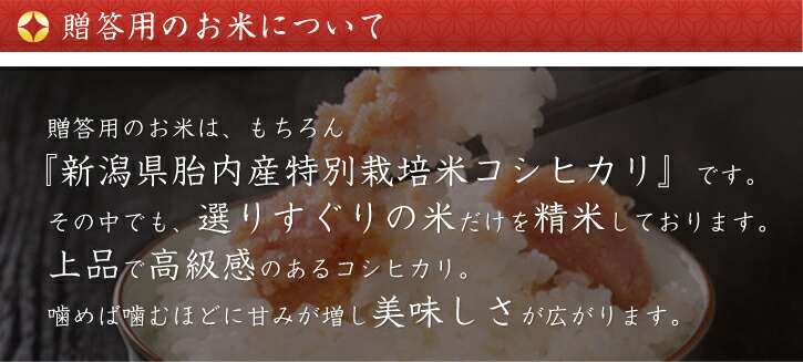 贈答用のお米について。贈答用のお米は、もちろん新潟県胎内産特別栽培米コシヒカリです。その中でも、選りすぐりの米だけを精米しております。上品で高級感のあるコシヒカリ。噛めば噛むほどに甘みが増し美味しさが広がります。