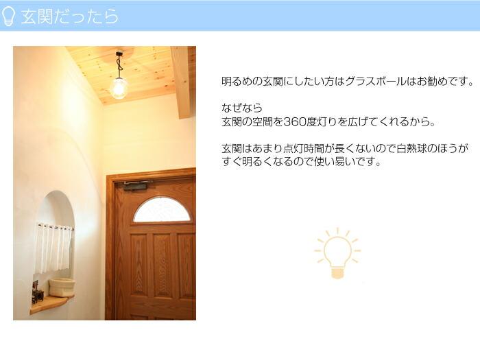 明るめの玄関にしたい方はグラスボールはお勧めです。なぜなら玄関の空間を360度灯りを広げてくれるから。玄関はあまり点灯時間が長くなにので白熱球のほうがすぐ明るくなるので使い易いです。