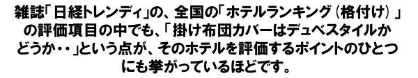 雑誌「日経トレンディ」の全国ホテルランキング(格付け)の評価項目の中でも、「掛け布団はデュベスタイルかどうか・・・」という点が、そのホテルを評価するポイントのひとつにも挙がっているほどです。