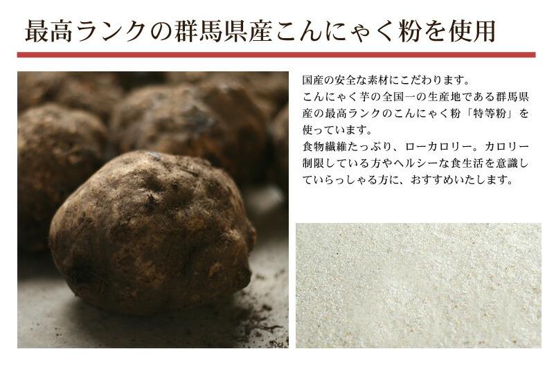国産の安全な素材にこだわります。 こんにゃく芋の全国一の生産地である群馬県産の最高ランクのこんにゃく粉「特等粉」を使っています。 食物繊維たっぷり、ローカロリー。カロリー制限している方やヘルシーな食生活を意識していらっしゃる方に、おすすめいたします
