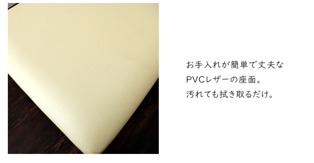 水汚れにも強い丈夫なPVCレザー 座面。汚れても拭き取るだけ。