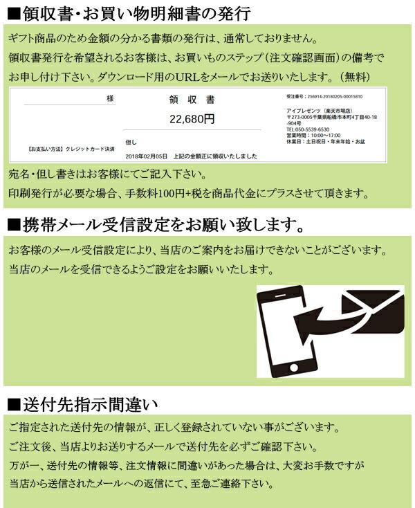 【領収書・お買い物明細書の発行】 ギフト商品のため金額の分かる書類の発行は、通常しておりません。 領収書発行を希望されるお客様は、お買いものステップの備考でお申し付け下さい。 ダウンロード用のURLをメールでお送りいたします。(無料) 印刷発行が必要な場合、手数料100円+税を商品代金にプラスさせて頂きます。  【携帯メール受信設定をお願い致します】 お客様のメール受信設定により、当店のご案内をお届けできないことがございます。 当店のメールを受信できるようご設定をお願いいたします。 【送付先指示間違い】 ご指定された送付先の情報が、正しく登録されていない事がございます。 ご注文後、当店よりお送りするメールで送付先を必ずご確認下さい。 万が一、送付先等の注文内容にお間違いがあった場合は、当店からお送りしたメールへの返信にて至急ご連絡ください。