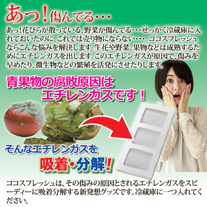 あっ!花びらが散っている、野菜が傷んでる・・・せっかく冷蔵庫に入れておいたのに、これでは売り物にならない・・・。ココスフレッシュならこんな悩みを解決します。生花や野菜、果物などは成熟するためにエチレンガスを出します。このエチレンガスが原因で、傷みを早めたり、微生物などの繁殖を活発にさせたりします。本製品は、その傷みの原因とされるエチレンガスをスピーディーに吸着分解する新発想グッズです。ココスフレッシュ業務用。