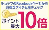 ショップのFacebookページからお得なアイテムをチェック! 最大10倍 ポイントアップキャンペーン