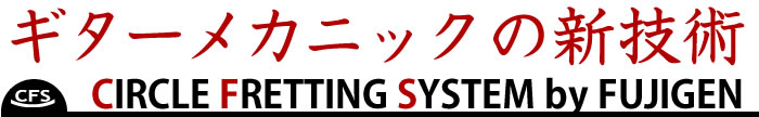 ギター・メカニックの新技術 CIRCLE FRETTING SYSTEM by FUJIGEN