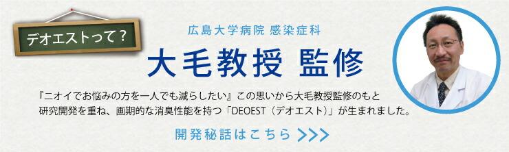 「デオエスト」は広島大学病院・大毛教授監修の商品です。 開発秘話はこちら