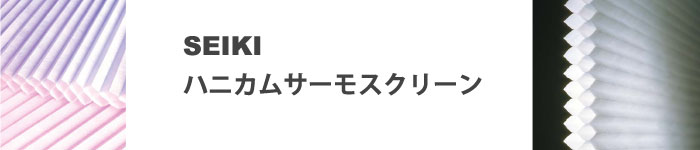 SEIKIのハニカムサーモスクリーンへ