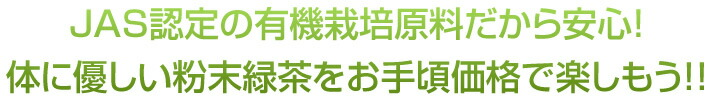 JAS認定の有機栽培原料だから安心!体に優しい粉末緑茶をお手頃価格で楽しもう!!